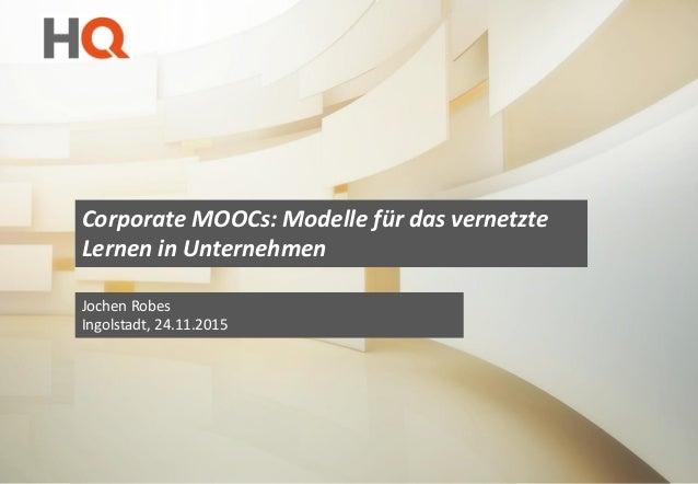 Corporate MOOCs: Modelle für das vernetzte Lernen in Unternehmen Jochen Robes Ingolstadt, 24.11.2015