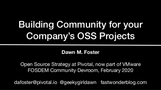 Building Community for your Company's OSS Projects Dawn M. Foster Open Source Strategy at Pivotal, now part of VMware  FOS...