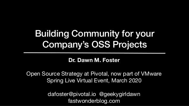 Building Community for your Company's OSS Projects Dr. Dawn M. Foster Open Source Strategy at Pivotal, now part of VMware ...