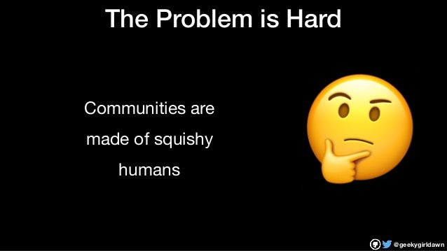 @geekygirldawn The Problem is Hard Communities are  made of squishy  humans 🤔