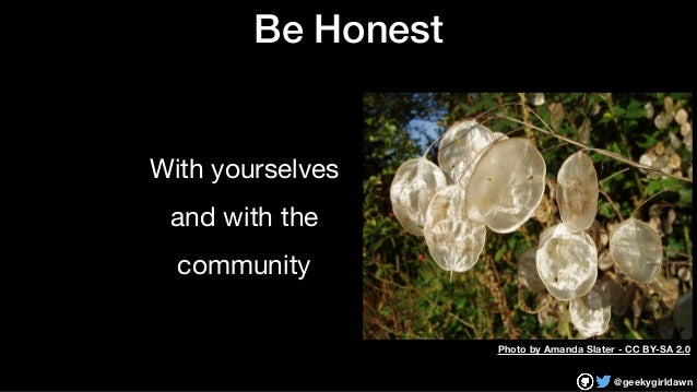 @geekygirldawn Be Honest With yourselves  and with the  community Photo by Amanda Slater - CC BY-SA 2.0