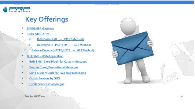 Key Offerings • SMS/SMPP Gateway • Bul k SMS API's o Bulk Push (XML – POST Method) o Delivery (HTTPS/HTTP – GET Method) o ...