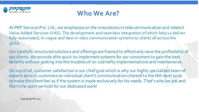 Who We Are? At PRP Services Pvt. Ltd., we emphasize on the innovations in telecommunicationand related Value Added Service...