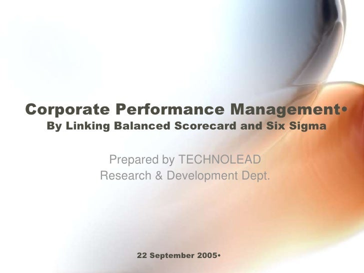 <ul><li>Corporate Performance ManagementBy Linking Balanced Scorecard and Six Sigma</li></ul>Prepared byTECHNOLEAD<br />Re...