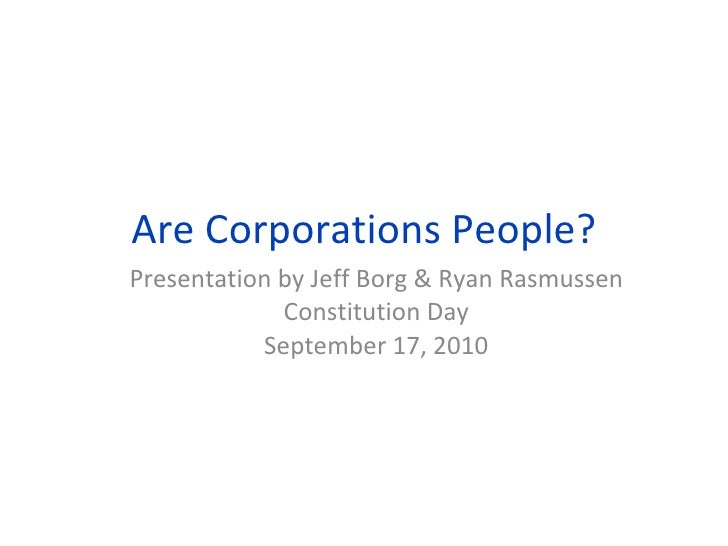 Are Corporations People? Presentation by Jeff Borg & Ryan Rasmussen Constitution Day September 17, 2010