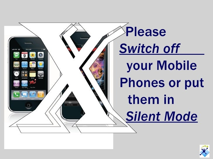 x Please  Switch off   your Mobile Phones or put them in  Silent Mode