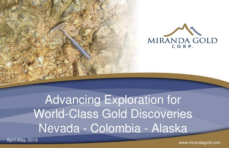 Advancing Exploration for            World-Class Gold Discoveries            Nevada - Colombia - AlaskaApril-May, 2012    ...