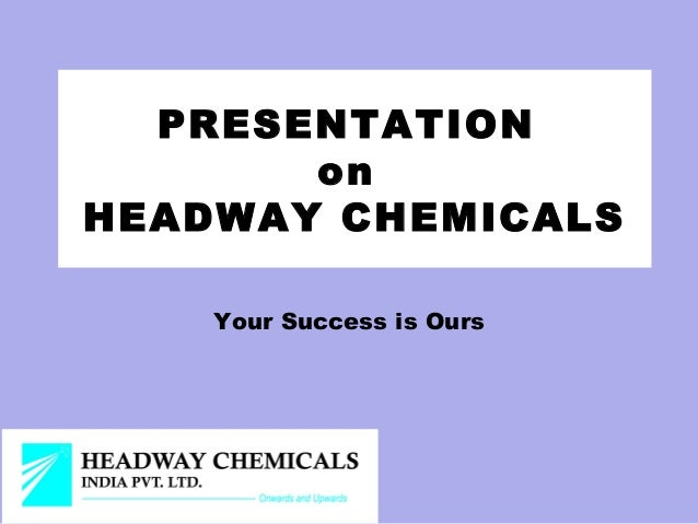 PRESENTATION       onHEADWAY CHEMICALS    Your Success is Ours