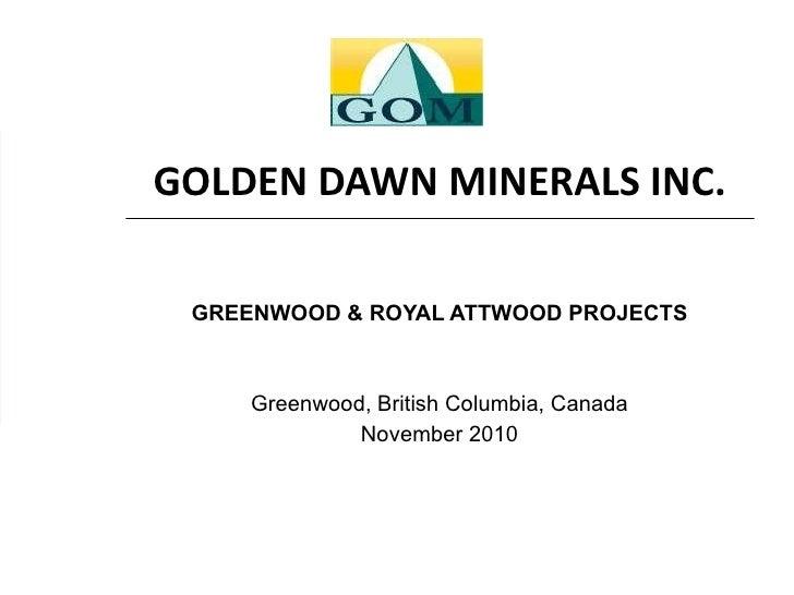 GOLDEN DAWN MINERALS INC. GREENWOOD & ROYAL ATTWOOD PROJECTS Greenwood, British Columbia, Canada November 2010
