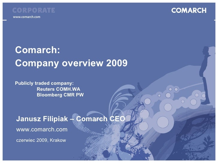 Comarch:  Company overview 2009 Publicly traded company: Reuters COMH.WA Bloomberg CMR PW Janusz Filipiak – Comarch CEO ww...
