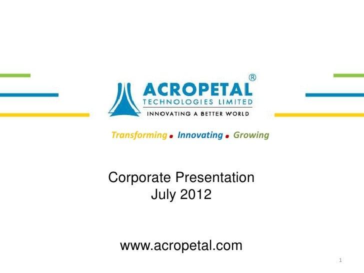Transforming   . Innovating . GrowingCorporate Presentation      July 2012 www.acropetal.com                              ...