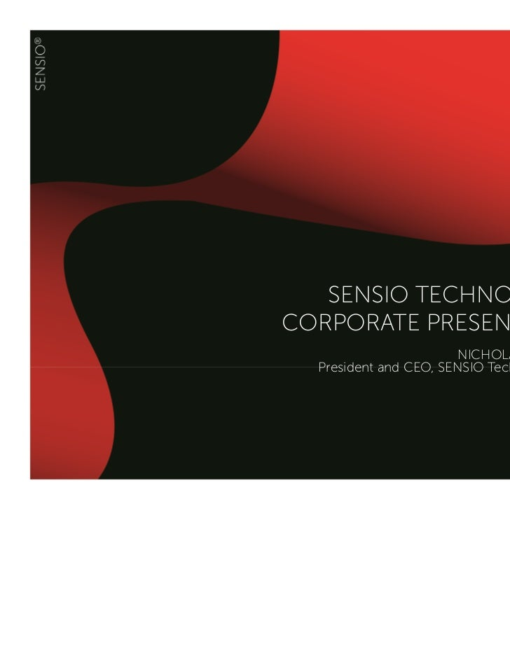 SENSIO TECHNOLOGIESCORPORATE PRESENTATION                       NICHOLAS ROUTHIER  President and CEO, SENSIO Technologies ...