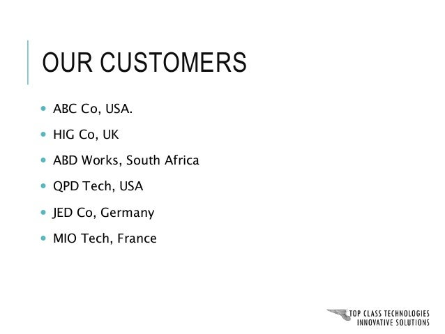 Our customers ABC Co, USA. HIG Co, UK ABD Works South Africa QPD Tech, USA JED Co, Germany MIO Tech, France Our customers ...