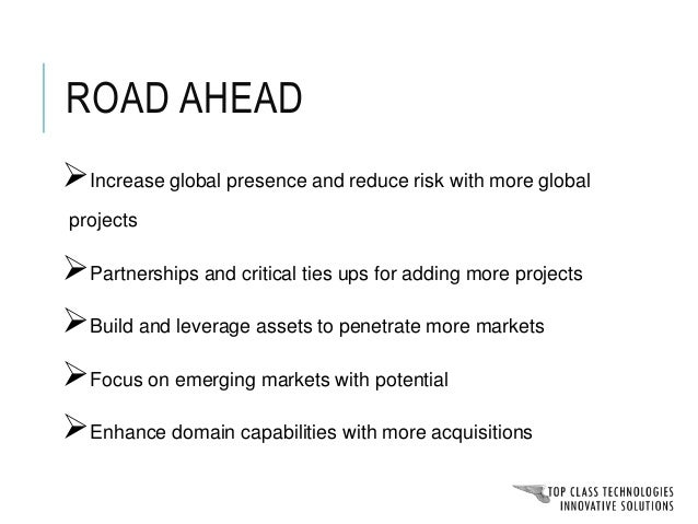Road ahead Enhance domain capabilities with more acquisitions Build and leverage assets to penetrate more markets Increase...