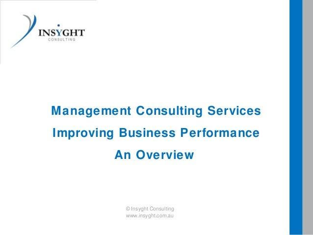 Management Consulting ServicesImproving Business PerformanceAn Overview© Insyght Consultingwww.insyght.com.au