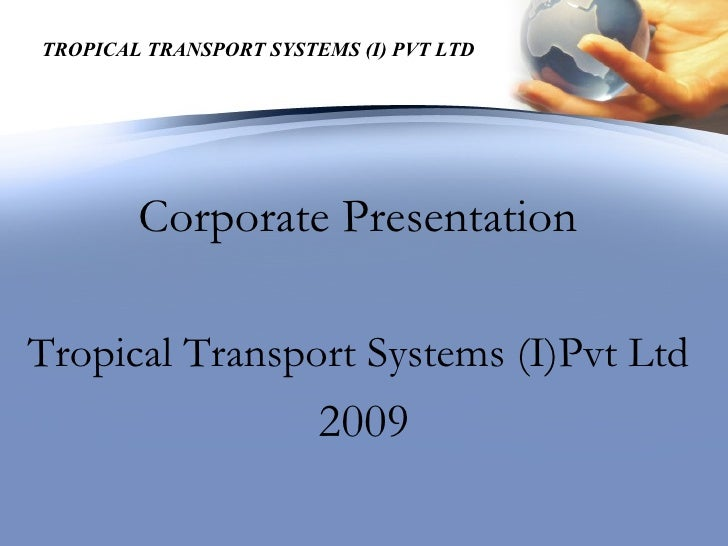 TROPICAL TRANSPORT SYSTEMS (I) PVT LTD             Corporate Presentation  Tropical Transport Systems (I)Pvt Ltd          ...