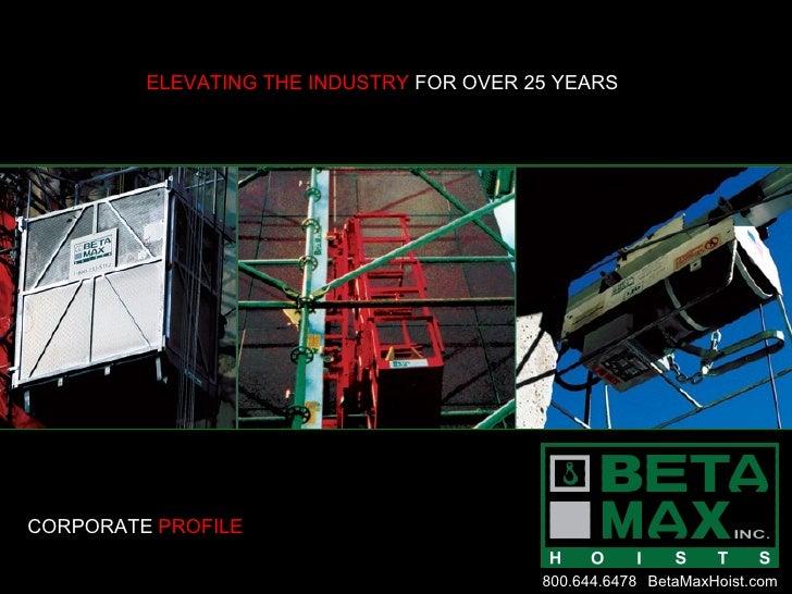 ELEVATING THE INDUSTRY  FOR OVER 25 YEARS CORPORATE  PROFILE 800.644.6478 BetaMaxHoist.com