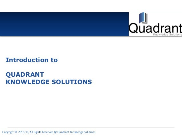 Copyright © 2015-16, All Rights Reserved @ Quadrant Knowledge Solutions Introduction to QUADRANT KNOWLEDGE SOLUTIONS