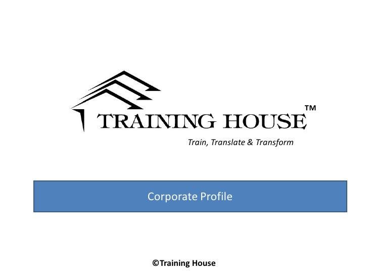 ™        Train, Translate & TransformCorporate Profile©Training House
