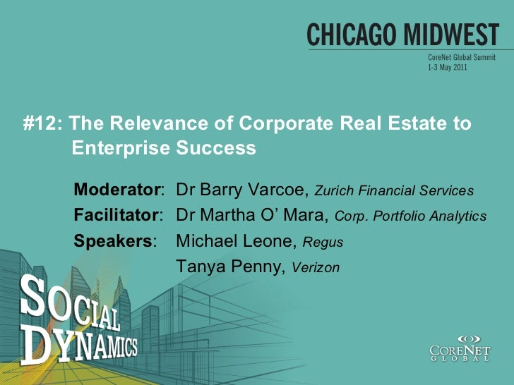 #12: The Relevance of Corporate Real Estate to     Enterprise Success     Moderator: Dr Barry Varcoe, Zurich Financial Ser...