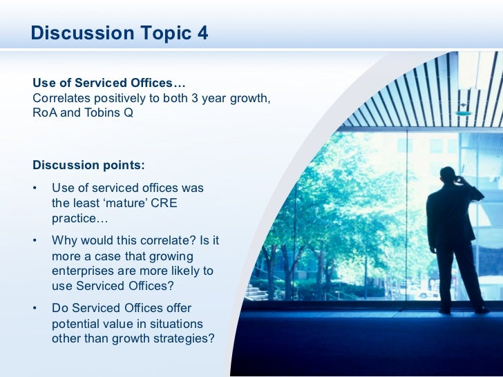 Discussion Topic 4Use of Serviced Offices…Correlates positively to both 3 year growth,RoA and Tobins QDiscussion points:•...