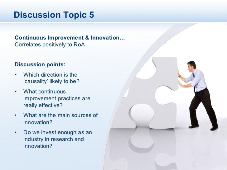 Discussion Topic 5Continuous Improvement & Innovation…Correlates positively to RoADiscussion points:•   Which direction i...