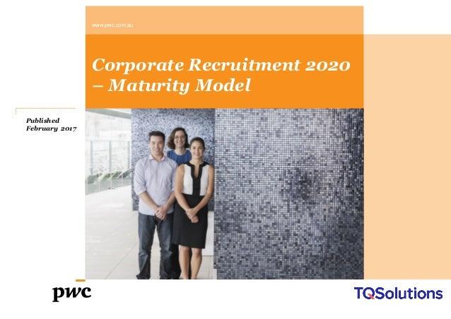 www.pwc.com.au Corporate Recruitment 2020 – Maturity Model Published February 2017