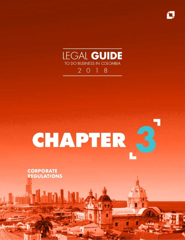 CORPORATE REGULATIONS CHAPTER 3 LEGAL GUIDE TO DO BUSINESS IN COLOMBIA 2 0 1 8