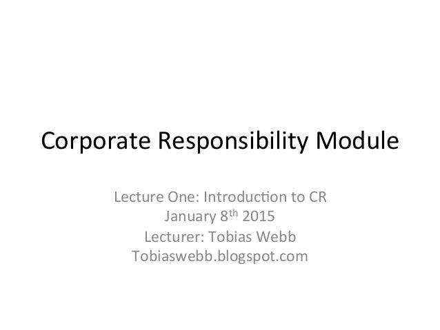 Corporate	   Responsibility	   Module	    Lecture	   One:	   Introduc8on	   to	   CR	   	    January	   8th	   2015	    Le...