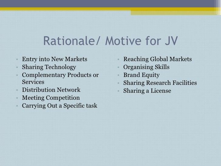 Rationale/ Motive for JV <ul><li>Entry into New Markets </li></ul><ul><li>Sharing Technology </li></ul><ul><li>Complementa...