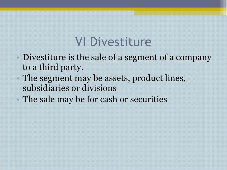 VI Divestiture <ul><li>Divestiture is the sale of a segment of a company to a third party. </li></ul><ul><li>The segment m...