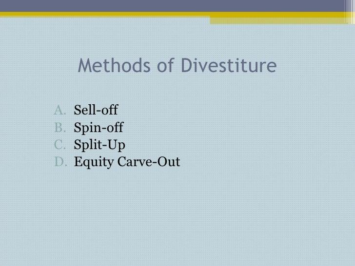 Methods of Divestiture <ul><li>Sell-off </li></ul><ul><li>Spin-off </li></ul><ul><li>Split-Up </li></ul><ul><li>Equity Car...