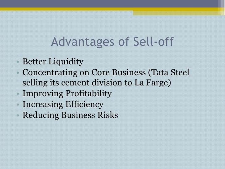 Advantages of Sell-off <ul><li>Better Liquidity </li></ul><ul><li>Concentrating on Core Business (Tata Steel selling its c...