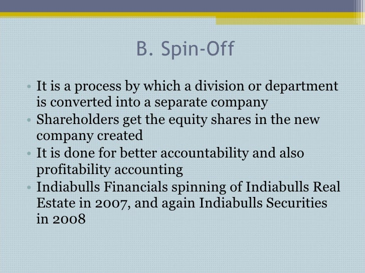 B. Spin-Off <ul><li>It is a process by which a division or department is converted into a separate company </li></ul><ul><...