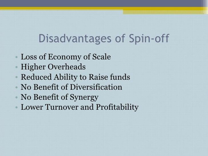 Disadvantages of Spin-off <ul><li>Loss of Economy of Scale </li></ul><ul><li>Higher Overheads </li></ul><ul><li>Reduced Ab...