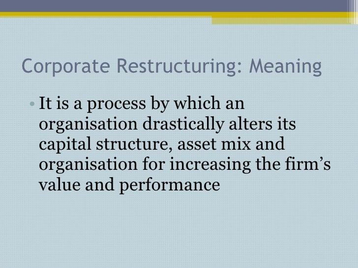 Corporate Restructuring: Meaning <ul><li>It is a process by which an organisation drastically alters its capital structure...