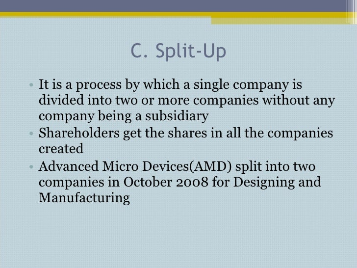C. Split-Up <ul><li>It is a process by which a single company is divided into two or more companies without any company be...