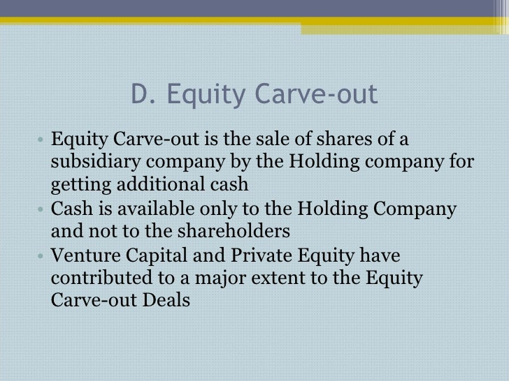 D. Equity Carve-out <ul><li>Equity Carve-out is the sale of shares of a subsidiary company by the Holding company for gett...