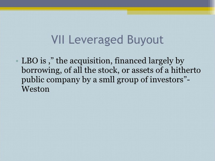 """VII Leveraged Buyout <ul><li>LBO is ,"""" the acquisition, financed largely by borrowing, of all the stock, or assets of a hi..."""