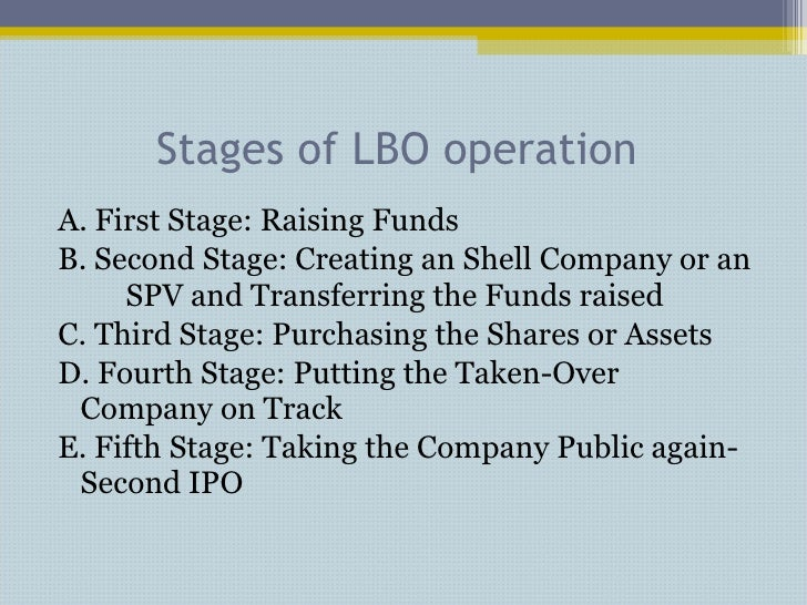 Stages of LBO operation  <ul><li>A. First Stage: Raising Funds </li></ul><ul><li>B. Second Stage: Creating an Shell Compan...