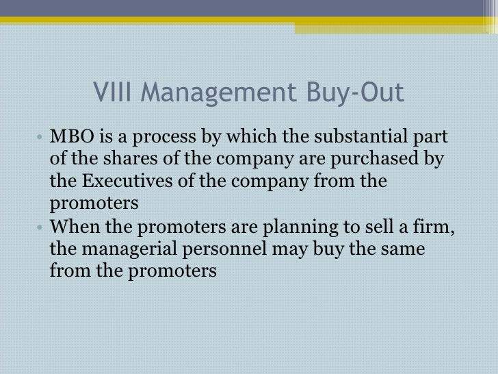 VIII Management Buy-Out <ul><li>MBO is a process by which the substantial part of the shares of the company are purchased ...