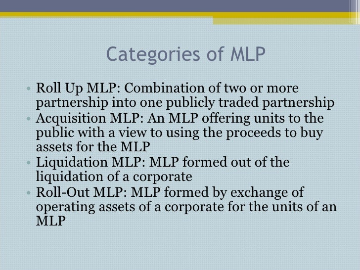 Categories of MLP <ul><li>Roll Up MLP: Combination of two or more partnership into one publicly traded partnership </li></...
