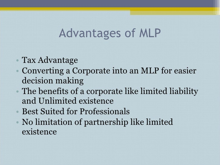 Advantages of MLP <ul><li>Tax Advantage </li></ul><ul><li>Converting a Corporate into an MLP for easier decision making </...