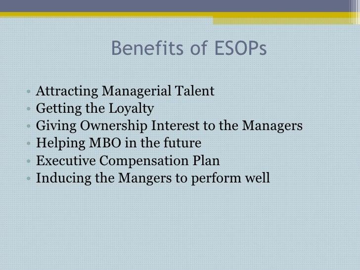 Benefits of ESOPs <ul><li>Attracting Managerial Talent </li></ul><ul><li>Getting the Loyalty </li></ul><ul><li>Giving Owne...