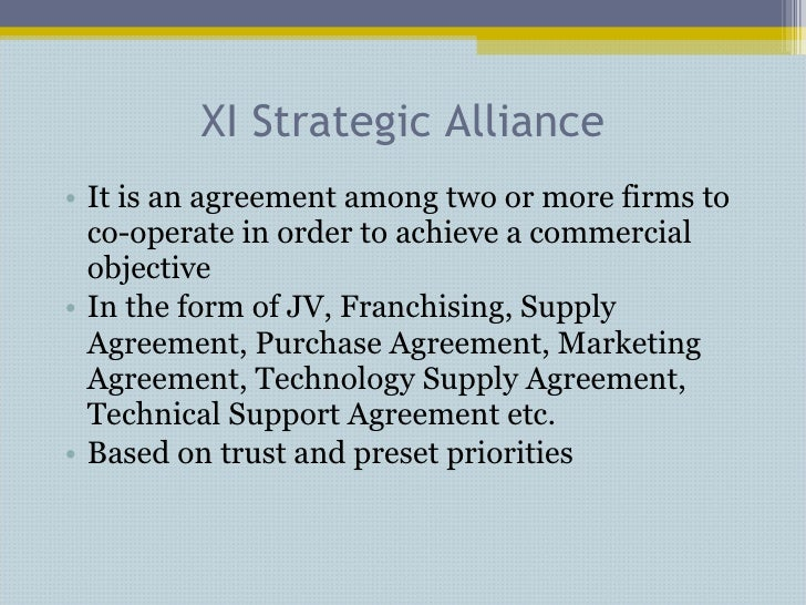 XI Strategic Alliance <ul><li>It is an agreement among two or more firms to co-operate in order to achieve a commercial ob...