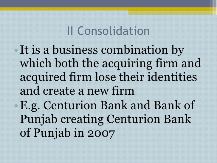 II Consolidation <ul><li>It is a business combination by which both the acquiring firm and acquired firm lose their identi...