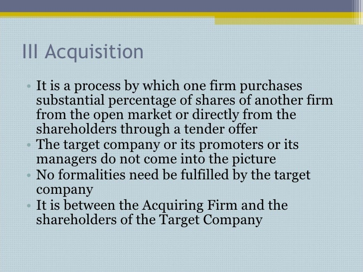 III Acquisition <ul><li>It is a process by which one firm purchases substantial percentage of shares of another firm from ...