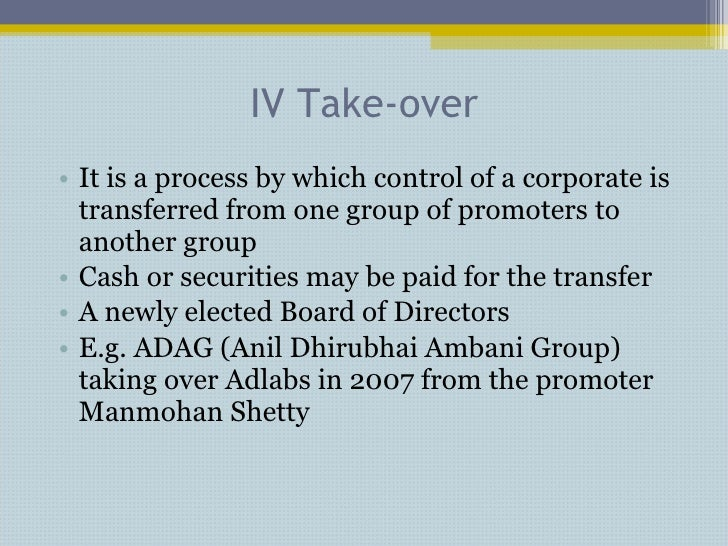 IV Take-over <ul><li>It is a process by which control of a corporate is transferred from one group of promoters to another...