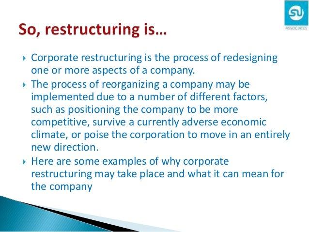 corporate restructure Corporate restructuring can be driven by a need for change in the organizational structure or business model of a company, or it can be driven by the necessity to make financial adjustments to its assets and liabilities frequently, it involves both companies restructure for a variety of reasons: to reduce costs.