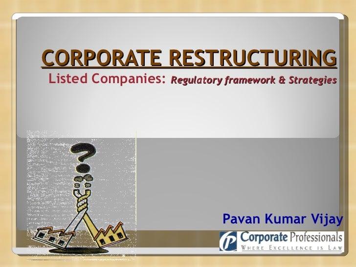 CORPORATE RESTRUCTURING Listed Companies:  Regulatory   framework & Strategies   Pavan Kumar Vijay